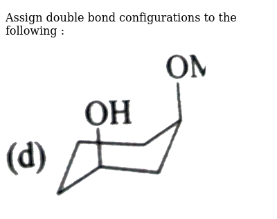 """Assign double bond  configurations to the following : <br>  <img src=""""https://d10lpgp6xz60nq.cloudfront.net/physics_images/GRB_CHM_ORG_HP_C02_E01_010_Q01.png"""" width=""""80%"""">"""