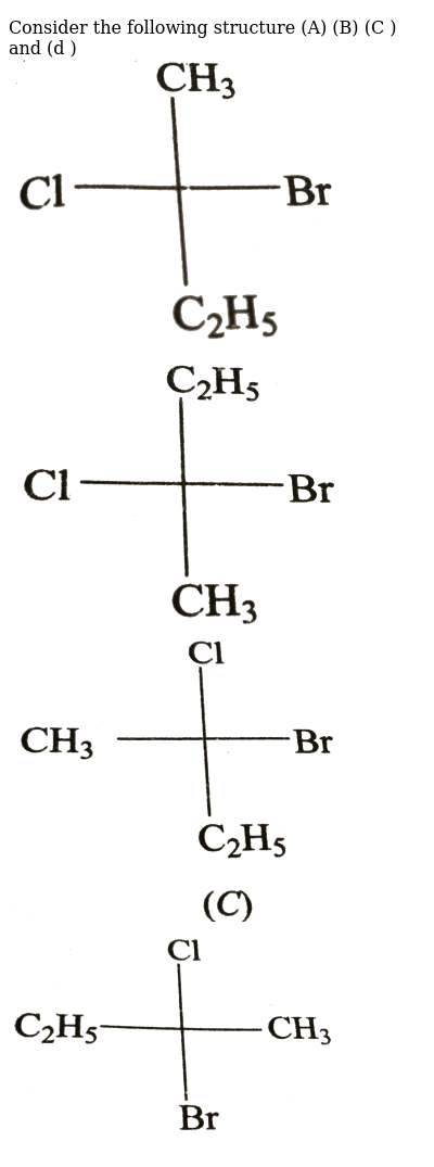 """Consider the following structure (A) (B) (C ) and (d ) <br>  <img src=""""https://d10lpgp6xz60nq.cloudfront.net/physics_images/GRB_CHM_ORG_HP_C02_E01_132_Q01.png"""" width=""""80%""""> <br> <img src=""""https://d10lpgp6xz60nq.cloudfront.net/physics_images/GRB_CHM_ORG_HP_C02_E01_132_Q02.png"""" width=""""80%""""> <br> <img src=""""https://d10lpgp6xz60nq.cloudfront.net/physics_images/GRB_CHM_ORG_HP_C02_E01_132_Q03.png"""" width=""""80%""""> <br> <img src=""""https://d10lpgp6xz60nq.cloudfront.net/physics_images/GRB_CHM_ORG_HP_C02_E01_132_Q04.png"""" width=""""80%"""">"""