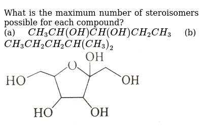 """What is the maximum number of steroisomers possible for each compound? <br> (a) `CH_(3)CH(OH)CH(OH)CH_(2)CH_(3)` (b) `CH_(3)CH_(2)CH_(2)CH(CH_(3))_(2)` <br> <img src=""""https://d10lpgp6xz60nq.cloudfront.net/physics_images/GRB_CHM_ORG_HP_C02_E01_316_Q01.png"""" width=""""80%"""">"""