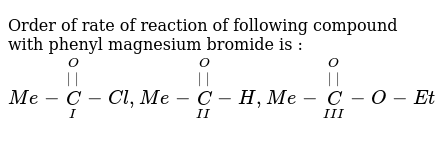 Order of rate of reaction of following compound with phenyl magnesium bromide is : <br> `Me-overset(O)overset(  )underset(I)C-Cl, Me-overset(O)overset(  )underset(II)C-H, Me-overset(O)overset(  )underset(III)C-O-Et`