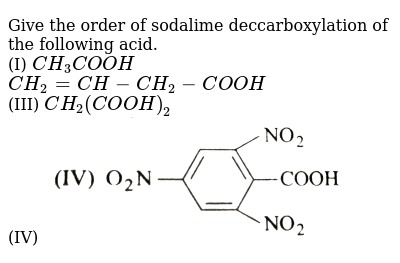 """Give the order of sodalime deccarboxylation of the following acid. <br> (I) `CH_(3)COOH` <br> `CH_(2)=CH-CH_(2)-COOH` <br> (III) `CH_(2)(COOH)_(2)` <br> (IV) <img src=""""https://d10lpgp6xz60nq.cloudfront.net/physics_images/GRB_CHM_ORG_HP_C07_E01_022_Q01.png"""" width=""""80%"""">"""