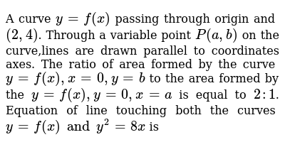A curve `y=f(x)` passing through origin and `(2, 4)`. Through a variable point `P (a, b)` on the curve,lines are drawn parallel to coordinates axes. The ratio of area formed by the curve `y=f(x), x = 0,y=b` to the area formed by the `y=f(x), y=0, x=a` is equal to `2:1`. Equation of line touching both the curves `y=f(x) and y^2 = 8x` is
