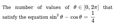 The number of values of `thetain[0,2pi]` that satisfy the equation `sin^2theta-costheta=1/4`