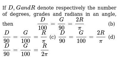 If `D ,Ga n dR` denote respectively the number of degrees, grades and radians in an   angle, then `D/(100)=G/(90)=(2R)/pi`  (b) `D/(90)=G/(100)=R/pi`  (c) `D/(90)=G/(100)=(2R)/pi` (d) `D/(90)=G/(100)=R/(2pi)`
