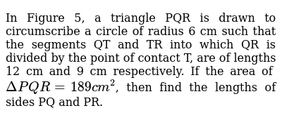 In Figure 5, a triangle PQR is drawn to circumscribe a circle of radius 6 cm such that the segments QT and TR into which QR is divided by the point of contact T, are of lengths 12 cm and 9 cm respectively. If the area of `Delta PQR = 189 cm^2`, then find the lengths of sides PQ and PR.
