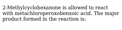 2-Methylcyclohexanone is allowed to react with metachloroperoxobenxoic acid. The major product formed in the reaction is:
