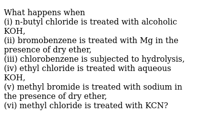 What happens when <br> (i) n-butyl chloride is treated with alcoholic KOH, <br> (ii) bromobenzene is treated with Mg in the presence of dry ether, <br> (iii) chlorobenzene is subjected to hydrolysis, <br> (iv) ethyl chloride is treated with aqueous KOH, <br> (v) methyl bromide is treated with sodium in the presence of dry ether, <br> (vi) methyl chloride is treated with KCN?