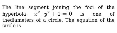 The line segment joining the foci of the hyperbola `x^2 – y^2 +1 = 0` is one of thediameters of a circle. The equation of the circle is