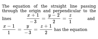 The equation of the straight line passing through the origin and perpendicular to the lines `(x+1)/-3=(y-2)/2=z/1` and `(x-1)/1=y/-3=(z+1)/2` has the equation