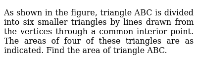 As shown in the figure, triangle ABC is divided into six smaller triangles by lines drawn from the vertices through a common interior point. The areas of four of these triangles are as indicated. Find the area of triangle ABC.