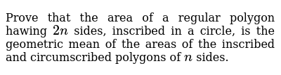 Prove that the area of a regular polygon hawing `2n` sides, inscribed in a circle, is the geometric mean of the areas of the   inscribed and circumscribed polygons of `n` sides.