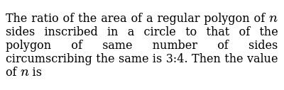 The ratio of the area of a regular polygon of `n` sides inscribed in a circle to that of the polygon of same number of sides   circumscribing the same is 3:4. Then the value of `n` is