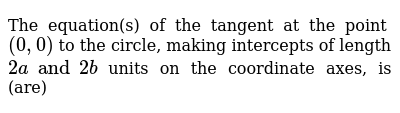 The equation(s) of the tangent at the point `(0,0)` to the circle, making intercepts of length `2a and 2b` units on the coordinate axes, is (are)