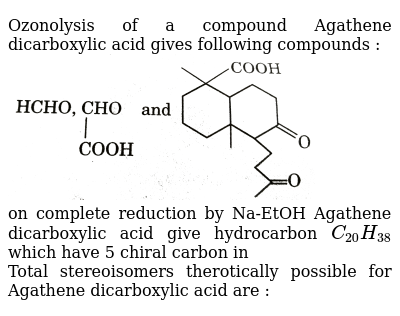 """Ozonolysis of a compound Agathene dicarboxylic acid gives following compounds : <br> <img src=""""https://d10lpgp6xz60nq.cloudfront.net/physics_images/GRB_ORG_CHM_V02_QB_C07_E01_191_Q01.png"""" width=""""80%""""> <br> on complete reduction by Na-EtOH Agathene dicarboxylic acid give hydrocarbon `C_(20)H_(38)` which have 5 chiral carbon in <br> Total stereoisomers therotically possible for Agathene dicarboxylic acid are  :"""