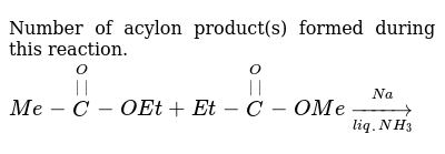 Number of acylon product(s) formed during this reaction. <br> `Me-overset(O)overset(||)C-OEt+Et-overset(O)overset(||)C-OMeunderset(liq.NH_(3))overset(Na)to`
