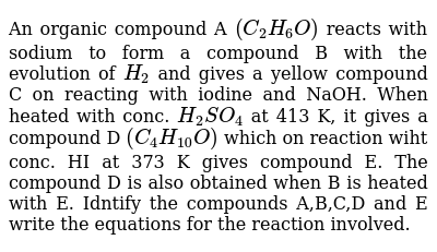 An organic compound A `(C_(2)H_(6)O)` reacts with sodium to form a compound B with the evolution of `H_(2)` and gives a yellow compound C on reacting with iodine and NaOH. When heated with conc. `H_(2)SO_(4)` at 413 K, it gives a compound D `(C_(4)H_(10)O)` which on reaction wiht conc. HI at 373 K gives compound E. The compound D is also obtained when B is heated with E. Idntify the compounds A,B,C,D and E write the equations for the reaction involved.