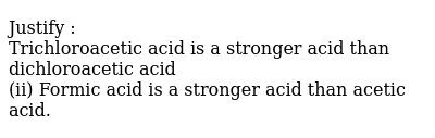 Justify : <br> Trichloroacetic acid is a stronger acid than dichloroacetic acid <br> (ii) Formic acid is a stronger acid than acetic acid.