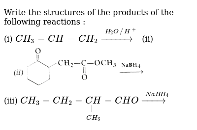 """Write the structures of the products of the following reactions : <br> (i) `CH_(3)-CH=CH_(2) overset(H_(2)O //H^(+))(rarr)` (ii) <img src=""""https://d10lpgp6xz60nq.cloudfront.net/physics_images/SKM_COMP_CHM_V02_XII_C12_1_S01_017_Q01.png"""" width=""""80%""""> <br> (iii) `CH_(3)-CH_(2)-underset(CH_(3))underset(