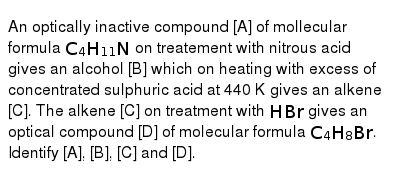 An optically inactive compound [A] of mollecular formula `C_(4)H_(11)N` on treatement with nitrous acid gives an alcohol [B] which on heating with excess of concentrated sulphuric acid at 440 K gives an alkene [C]. The alkene [C] on treatment with `HBr` gives an optical compound [D] of molecular formula `C_(4)H_(8)Br`. Identify [A], [B], [C] and [D].