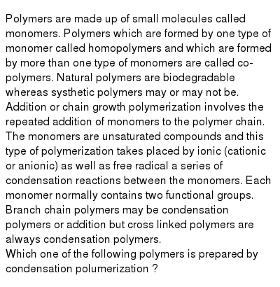 Polymers are made up of small molecules called monomers. Polymers which are formed by one type of monomer called homopolymers and which are formed by more than one type of monomers are called co-polymers. Natural polymers are biodegradable whereas systhetic polymers may or may not be. Addition or chain growth polymerization involves the repeated addition of monomers to the polymer chain. The monomers are unsaturated compounds and this type of polymerization takes placed by ionic (cationic or anionic) as well as free radical a series of condensation reactions between the monomers. Each monomer normally contains two functional groups. Branch chain polymers may be condensation polymers or addition but cross linked polymers are always condensation polymers. <br> Which one of the following polymers is prepared by condensation polumerization ?