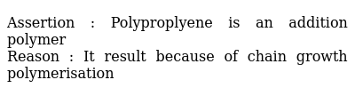 Assertion : Polyproplyene is an addition polymer <br> Reason : It result because of chain growth polymerisation