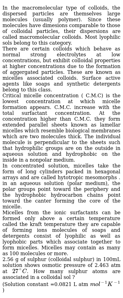 In the macromolecular type of colloids, the dispersed particles are themselves large molecules (usually polymer). Since these molecules have dimesions comparable to those of colloidal particles, their dispersions are called macromolecular colloids. Most lyophilic sols belong to this category. <br> There are certain colloids which behave as normal strong electrolytes at low concentrations, but exhibit colloidal properties at higher concentrations due to the formation of aggergated particles. These are known as micelles associated colloids. Surface active agents like soaps and synthetic detergents belong to this class. <br> Critical micelle concentration ( C.M.C) is the lowest concentration at which micelle formation appears. C.M.C.  increase with the total surfactant concentration. At the concentration higher than C.M.C. they form extended parallel sheets known as lamellar micelles which resemble biological membranes which are two molecules thick. The individual molecule is perpendicular to the sheets such that hydrophilic groups are on the outside in aqueous solution and hydrophobic on the inside in a nonpolar medium.  <br> In concentrated solution, micelles take the form of long cylinders packed in hexagonal arrays and are called hytotropic mesomorphs . <br> in an aqueous solution (polar medium), the polar groups point toward the periphery and the hydrophobic hydrocarbon chains point toward the canter forming the core of the micelle. <br>  Micelles from the ionic surfactants can be formed only above a certain temperature called the kraft temperature they are capable of forming ions molecules of soaps and detergents consist of lyophilic as well as lyophobic parts which associate together to form micelles. Micelles may contain as many as 100 molecules or more.  <br> 2.56 g of sulphur (colloidal  sulphur) in 100mL solution shows osmotic pressure of 2.463 atm at `27^(@)C`. How many sulphur atoms are associated in a colloidal sol ? <br> (Solution constant =0.0821 L atm 