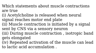 Which statements about muscle contractions are true  <br> (i) Acetylcholine is released when neural signal reaches motor end plate <br> (ii) Muscle contraction is initiated by a signal sent by CNS via a sensory neuron  <br> (iii) During muscle contraction , isotropic band gets elongated <br> (iv) Repeated activation of the muscle can lead to lactic acid accumulation .