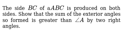 The side `B C` of a`A B C` is produced on both sides. Show that the sum of the exterior angles so   formed is greater than `/_A` by two right angles.
