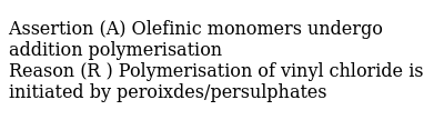 Assertion (A) Olefinic monomers undergo addition polymerisation <br> Reason (R ) Polymerisation of vinyl chloride is initiated by peroixdes/persulphates