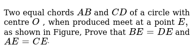 Two equal chords `A B` and `C D` of a circle with centre `O` , when produced meet at a point `E ,` as shown in Figure, Prove that `B E=D E` and `A E=C Edot`