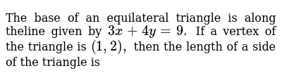 The base of an equilateral triangle is along theline given by `3x + 4y = 9 .` If a vertex of the triangle is `(1,2),` then the length of a side of the triangle is