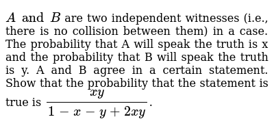 `A and B` are two independent witnesses (i.e., there is no collision between them) in a case. The probability that A will speak the truth is x and the probability that B will speak the truth is y. A and B agree in a certain statement. Show that the probability that the statement is true is `(xy)/(1-x-y+2xy)`.