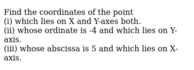 Find the coordinates of the point <br> (i) which lies on X and Y-axes both. <br> (ii) whose ordinate is -4 and which lies on Y-axis. <br> (iii) whose abscissa is 5 and which lies on X-axis.