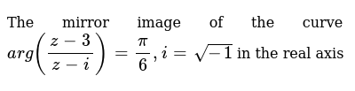 The mirror image of the curve `arg((z-3)/(z-i))=pi/6, i=sqrt(- 1)` in the real axis