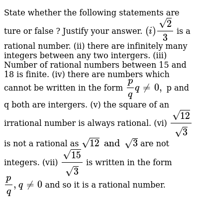 State whether the following statements are ture or false ? Justify your answer.    `(i) (sqrt2)/3` is a rational number.  (ii) there are infinitely many integers between any two intergers.  (iii) Number of rational numbers between 15 and 18 is finite.  (iv) there are numbers which cannot be written in the form `p/q q ne 0,` p and q both are intergers.  (v) the square of an irrational number is always rational. (vi) `(sqrt12)/sqrt(3)` is not a rational as `sqrt12 and sqrt3` are not integers.  (vii) `sqrt (15)/sqrt3` is written in the form `p/q , q ne 0 ` and so it is a rational number.