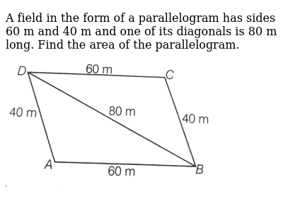 """A field in the form of a parallelogram has sides 60 m and 40 m and one of its diagonals is 80 m long. Find the area of the parallelogram. <br> <img src=""""https://d10lpgp6xz60nq.cloudfront.net/physics_images/ARH_NCERT_EXE_MATH_IX_C12_S01_024_Q01.png"""" width=""""80%"""">"""