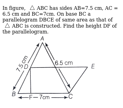 """In figure, `triangle`ABC has sides AB=7.5 cm, AC = 6.5 cm and BC=7cm. On base BC a parallelogram DBCE of same area as that of `triangle`ABC is constructed. Find the height DF of the parallelogram. <br> <img src=""""https://d10lpgp6xz60nq.cloudfront.net/physics_images/ARH_NCERT_EXE_MATH_IX_C12_S01_034_Q01.png"""" width=""""80%"""">"""