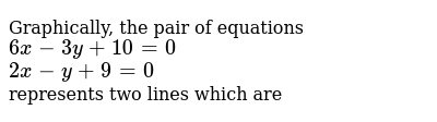 Graphically, the pair of equations <br> `6x - 3y+10 = 0` <br> `2x - y + 9 = 0` <br> represents two lines which are