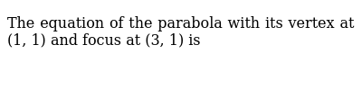 The equation of the parabola with its vertex at (1, 1) and focus at (3, 1) is