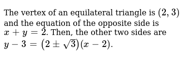 The vertex of an equilateral triangle is `(2,3)` and the equation of the opposite side is `x+y=2`. Then, the other two sides are `y-3=(2pmsqrt3)(x-2)`.