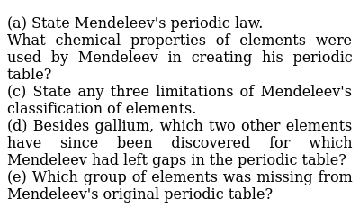 (a) State Mendeleev's periodic law. <br> What chemical properties of elements were used by Mendeleev in creating his periodic table? <br> (c) State any three limitations of Mendeleev's classification of elements. <br> (d) Besides gallium, which two other elements have since been discovered for which Mendeleev had left gaps in the periodic table? <br> (e) Which group of elements was missing from Mendeleev's original periodic table?