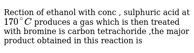 Rection  of ethanol  with  conc , sulphuric acid  at `170^(@)C`  produces  a gas  which  is then  treated  with  bromine  is  carbon  tetrachoride ,the  major  product  obtained  in this  reaction  is