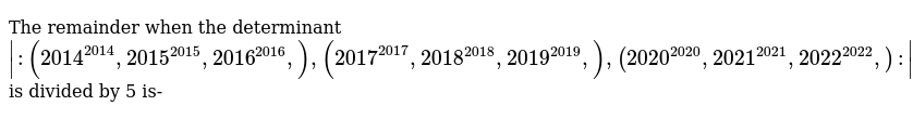 The remainder when the determinant <br>  `|:(2014^(2014),2015^(2015),2016^(2016),),(2017^(2017),2018^(2018),2019^(2019),),(2020^(2020),2021^(2021),2022^(2022),):|`  <br> is divided by 5 is-