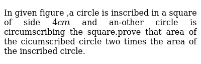 In given figure ,a circle is inscribed in a square of side `4 cm` and an-other circle is circumscribing the square.prove that area of the cicumscribed circle two times the area of the inscribed circle.