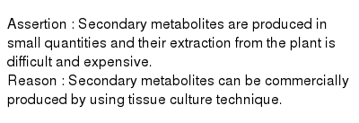 Assertion : Secondary metabolites are produced in small quantities and their extraction from the plant is difficult and expensive. <br> Reason : Secondary metabolites can be commercially produced by using tissue culture technique.