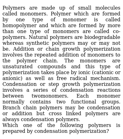 Polymers are made up of small molecules called monomers. Polymer which are formed by one type of monomer is called homopolymer and which are formed by more than one type of monomers are called co-polymers. Natural polymers are biodegradable whereas synthetic polymers may or may not be. Addition or chain growth polymerization involves the repeated addition of monomers to the polymer chain. The monomers are unsaturated compounds and this type of polymerization takes place by ionic (cationic or anionic) as well as free radical mechanism. Condensation or step growth polymerization involves a series of condensation reactions between twomonomers. Each monomer normally contains two functional groups. Branch chain polymers may be condensation or addition but cross linked polymers are always condensation polymers. <br> Which one of the following polymers is prepared by condensation polymerization?