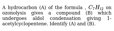 A hydrocarbon (A) of the formula , `C_7H_12` on ozonolysis gives a compound (B) which undergoes aldol condensation giving 1-acetylcyclopentene. Identify (A) and (B).