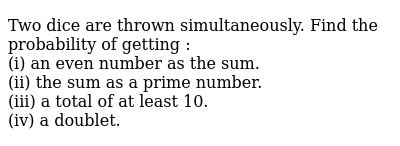 Two dice are thrown simultaneously. Find the probability of getting : <br> (i) an even number as the sum. <br> (ii) the sum as a prime number. <br> (iii) a total of at least 10. <br> (iv) a doublet.