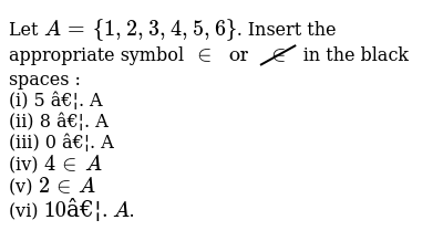 Let `A = {1,2,3,4,5,6}`. Insert the appropriate symbol `in or cancel(in)` in the black spaces : <br> (i) 5 …. A <br> (ii) 8 …. A <br> (iii) 0 …. A <br> (iv) `4 in A` <br> (v) `2 in A` <br> (vi) `10 …. A`.
