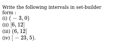 Write the following intervals in set-builder form : <br> (i) `(-3,0)` <br> (ii) `[6,12]` <br> (iii) `(6,12]` <br> (iv) `[-23,5)`.